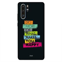 Zoot Huawei P30 Pro Mobile Phone Back Cover, Do More Of What Makes You Happy