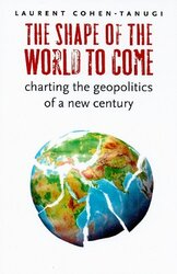The Shape of the World to Come: Charting the Geopolitics of a New Century, Paperback Book, By: Laurent Cohen-Tanugi