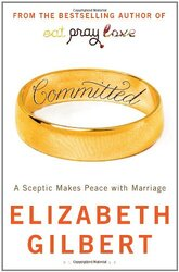 Committed: A Sceptic Makes Peace with Marriage, Paperback, By: Elizabeth Gilbert