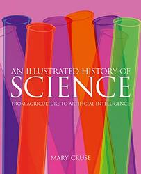 An Illustrated History of Science: From Agriculture to Artificial Intelligence, Hardcover Book, By: Mary Cruse