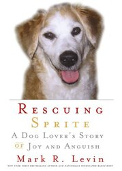 Rescuing Sprite: A Dog Lover's Story of Joy and Anguish, Hardcover Book, By: Mark R. Levin
