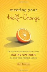 Meeting Your Half-Orange: An Utterly Upbeat Guide to Using Dating Optimism to Find Your Perfect Matc, Hardcover Book, By: Amy Spencer