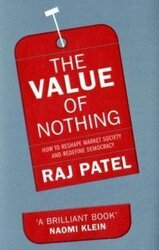 The Value of Nothing: How to reshape market society and redefine democray, Hardcover Book, By: Raj Patel