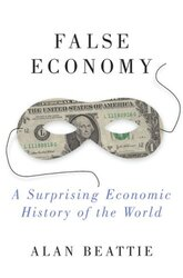 False Economy: A Surprising Economic History of the World, Hardcover Book, By: Alan Beattie