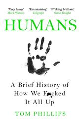 Humans: A Brief History of How We F*cked It All Up, Paperback Book, By: Tom Phillips
