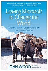 Leaving Microsoft to Change the World: An Entrepreneur's Odyssey to Educate the World's Children, Paperback Book, By: John Wood