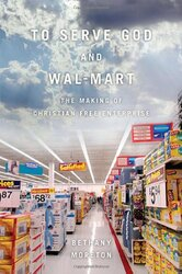 To Serve God and Wal-Mart: The Making of Christian Free Enterprise, Hardcover Book, By: Bethany Moreton