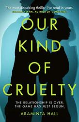Our Kind of Cruelty: The most addictive psychological thriller of 2018, tipped by Gillian Flynn an, By: Araminta Hall