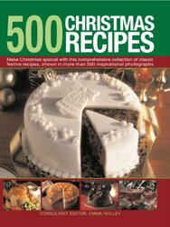 500 Christmas Recipes: Make Christmas Special with This Comprehensive Collection of Classic Festive, Hardcover Book, By: Emma Holley
