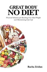 Great Body No Diet: Practical Solutions for Reaching Your Ideal Weight and Maintaining It for Life, Paperback Book, By: Racha Zeidan