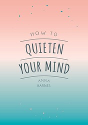 How to Quieten Your Mind - Tips, Quotes and Activities to Help You Find Calm, Paperback Book, By: Anna Barnes