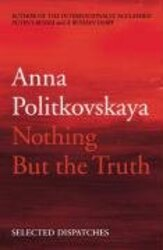 Nothing But the Truth: Selected Dispatches, Paperback Book, By: Anna Politkowskaja