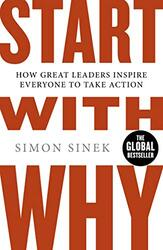 Start with Why: How Great Leaders Inspire Everyone to Take Action, By: Simon Sinek