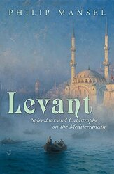 Levant: Splendour and Catastophe on the Mediterranean, Hardcover Book, By: Philip Mansel