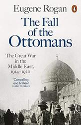 The Fall of the Ottomans: The Great War in the Middle East, 1914-1920, Paperback Book, By: Eugene Rogan