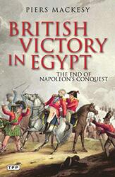 British Victory in Egypt: The End of Napoleon's Conquest, Paperback Book, By: Piers Mackesy