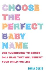 Choose the Perfect Baby Name: Use Numerology to Decide on a Name That Will Benefit Your Child for Li, Paperback Book, By: Sonia Ducie