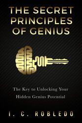 The Secret Principles of Genius: The Key to Unlocking Your Hidden Genius Potential, Paperback Book, By: I C Robledo