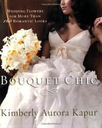Bouquet Chic: Wedding Flowers for More Than 160 Romantic Looks, Paperback, By: Kimberly Aurora Kapur
