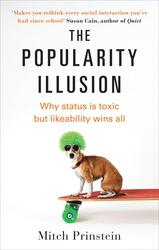The Popularity Illusion: Why status is toxic but likeability wins all, By: Mitch Prinstein