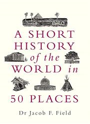 A Short History of the World in 50 Places, Hardcover Book, By: Jacob F. Field