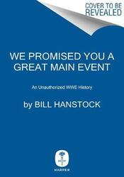We Promised You a Great Main Event: An Unauthorized WWE History, Hardcover Book, By: Bill Hanstock