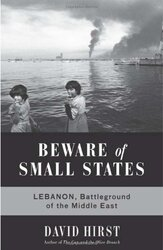 Beware of Small States: Lebanon, Battleground of the Middle East, Hardcover Book, By: David Hirst