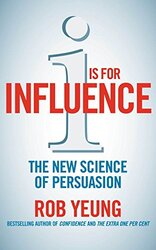 I is for Influence: The new science of persuasion: Mastering the Art of Influence, Paperback Book, By: Rob Yeung