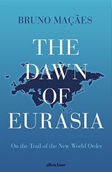 The Dawn of Eurasia: On the Trail of the New World Order, Hardcover, By: Bruno Macaes