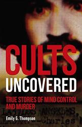 Cults Uncovered: True Stories of Mind Control and Murder, Paperback Book, By: Emily G. Thompson