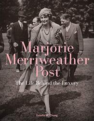 Marjorie Merriweather Post: The Life Behind the Luxury, Hardcover Book, By: Estella M. Chung