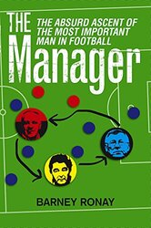 The Manager: The Absurd Ascent of the Most Important Man in Football, Paperback Book, By: Barney Ronay