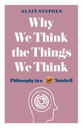 Why We Think the Things We Think: Philosophy in a Nutshell, Paperback Book, By: Alain Stephen
