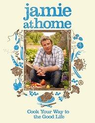 Jamie at Home: Cook Your Way to the Good Life, Hardcover, By: Jamie Oliver