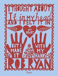 I Thought About It in My Head and I Felt It in My Heart but I Made It with My Hands, Hardcover Book, By: Rob Ryan