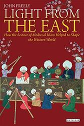 Light from the East: How the Science of Medieval Islam helped to shape the Western World, Hardcover Book, By: John Freely