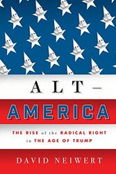 Alt-America: The Rise of the Radical Right in the Age of Trump, Hardcover Book, By: David Neiwert