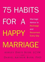75 Habits for a Happy Marriage: Marriage Advice to Recharge and Reconnect Every Day, Paperback, By: Ashley Davis Bush