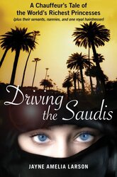 Driving the Saudis: A Chauffeur's Tale of the World's Richest Princesses (plus their servants, nanni, Hardcover Book, By: Jayne Amelia Larson