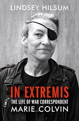 In Extremis: The Life of War Correspondent Marie Colvin, Hardcover Book, By: Lindsey Hilsum
