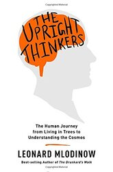 The Upright Thinkers: The Human Journey from Living in Trees to Understanding the Cosmos, Hardcover Book, By: Leonard Mlodinow