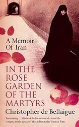 In the Rose Garden of the Martyrs: A Memoir of Iran, Paperback, By: Christopher de Bellaigue