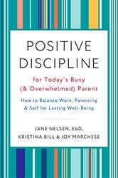 Positive Discipline for Today's Busy and Overwhelmed Parent: How to Balance Work, Parenting, and S, By: Joy Marchese