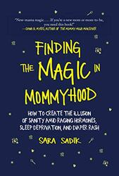 Finding the Magic in Mommyhood: How to Create the Illusion of Sanity Amid Raging Hormones, Sleep Dep, Hardcover Book, By: Sara Sadik