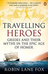 Travelling Heroes: Greeks and Their Myths in the Epic Age of Homer, Paperback Book, By: Robin Lane Fox