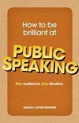 How to be Brilliant at Public Speaking: Any Audience. Any Situation, Paperback Book, By: Sarah Lloyd-Hughes