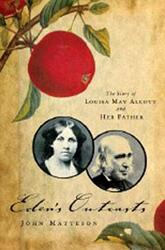 Eden's Outcasts: The Story of Louisa May Alcott and Her Father, Hardcover, By: John Matteson