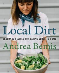 Local Dirt: Seasonal Recipes for Eating Close to Home, Hardcover Book, By: Andrea Bemis