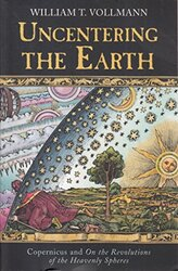 Uncentering The Earth: Copernicus And The Revolution Of The Heavenly Spheres, Paperback, By: William T. Vollmann