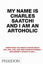 My Name is Charles Saatchi and I am an Artoholic: Everything You Need to Know About Art, Ads,, Paperback Book, By: Charles Saatchi